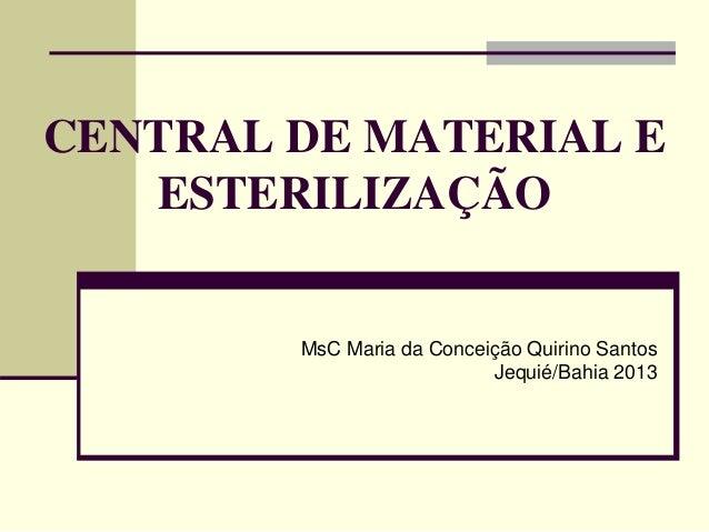 CENTRAL DE MATERIAL E ESTERILIZAÇÃO MsC Maria da Conceição Quirino Santos Jequié/Bahia 2013