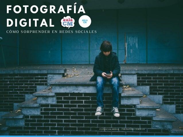 C�MO SORPRENDER EN REDES SOCIALES FCPSOCIALMEDIA - FERNANDO CEBOLLA AULA CM FOTOGRAF�A DIGITAL