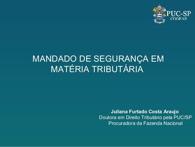 MANDADO DE SEGURANÇA EMMATÉRIA TRIBUTÁRIAJuliana Furtado Costa AraujoDoutora em Direito Tributário pela PUC/SPProcuradora ...
