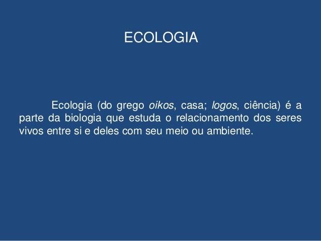 ECOLOGIA       Ecologia (do grego oikos, casa; logos, ciência) é aparte da biologia que estuda o relacionamento dos seresv...