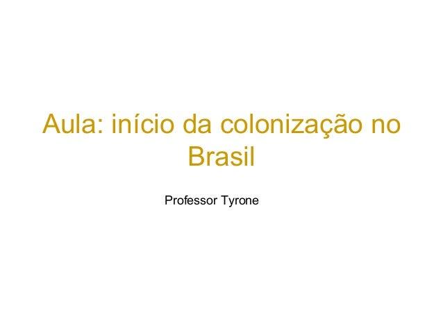 Aula: início da colonização no Brasil Professor Tyrone