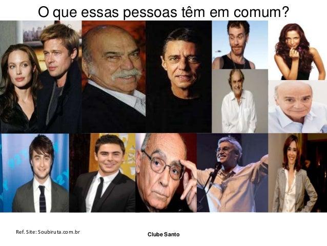 O que essas pessoas têm em comum?  Ref. Site: Soubiruta.com.br  Clube Santo