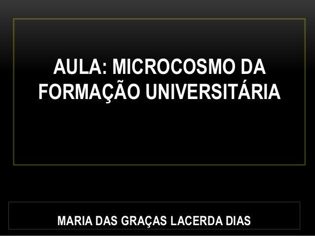 AULA: MICROCOSMO DA FORMAÇÃO UNIVERSITÁRIA MARIA DAS GRAÇAS LACERDA DIAS