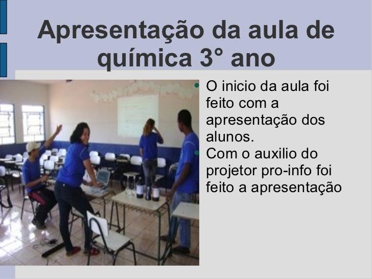 Apresentação da aula de química 3° ano <ul><li>O inicio da aula foi feito com a apresentação dos alunos. </li></ul><ul><li...