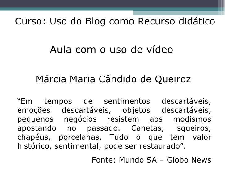 """Aula com o uso de vídeo Márcia Maria Cândido de Queiroz Curso: Uso do Blog como Recurso didático """" Em tempos de sentimento..."""