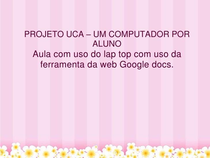 PROJETO UCA – UM COMPUTADOR POR              ALUNO Aula com uso do lap top com uso da  ferramenta da web Google docs.