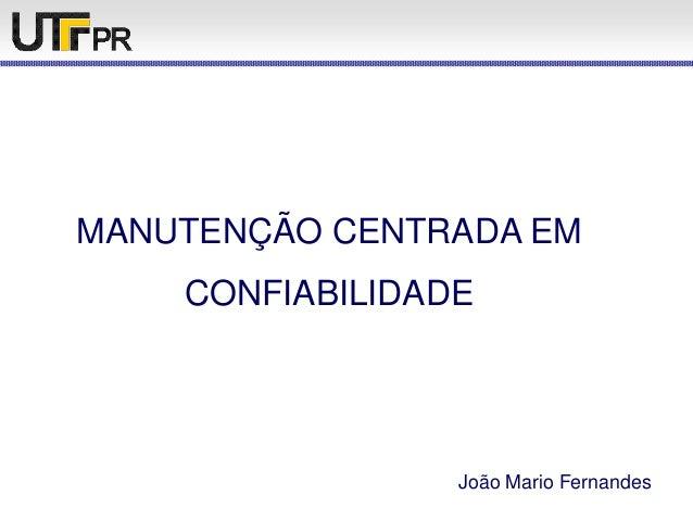 MANUTENÇÃO CENTRADA EM CONFIABILIDADE João Mario Fernandes