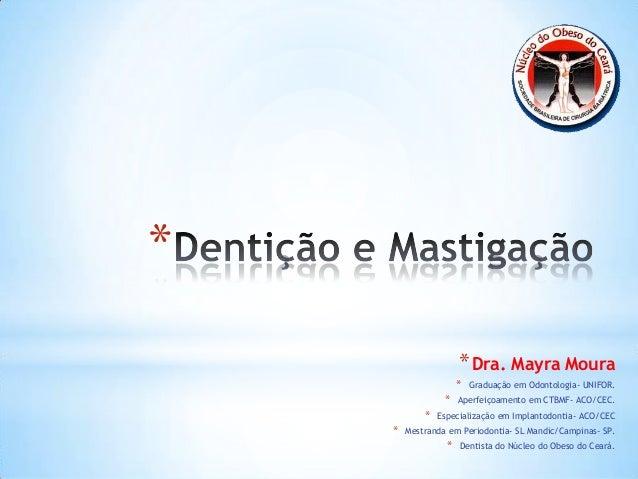 * *Dra. Mayra Moura * Graduação em Odontologia- UNIFOR. * Aperfeiçoamento em CTBMF- ACO/CEC. * Especialização em Implantod...