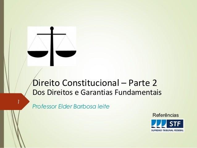 Direito Constitucional – Parte 2 Dos Direitos e Garantias Fundamentais Professor Elder Barbosa leite 1 Referências