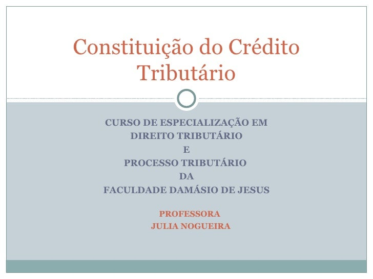 CURSO DE ESPECIALIZAÇÃO EM DIREITO TRIBUTÁRIO E PROCESSO TRIBUTÁRIO  DA FACULDADE DAMÁSIO DE JESUS Constituição do Crédito...