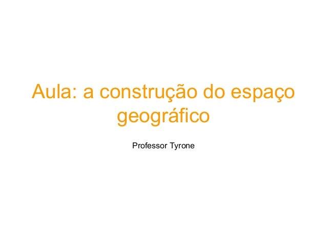 Aula: a construção do espaço geográfico Professor Tyrone