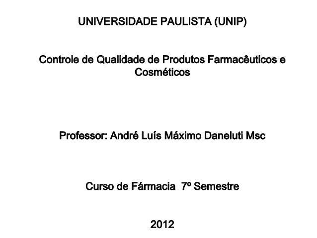 UNIVERSIDADE PAULISTA (UNIP) Controle de Qualidade de Produtos Farmacêuticos e Cosméticos Professor: André Luís Máximo Dan...