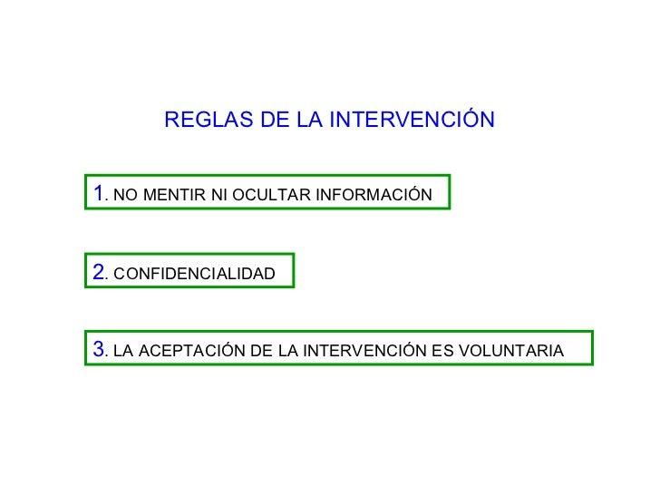 REGLAS DE LA INTERVENCIÓN 1 . NO MENTIR NI OCULTAR INFORMACIÓN 2 . CONFIDENCIALIDAD 3 . LA ACEPTACIÓN DE LA INTERVENCIÓN E...
