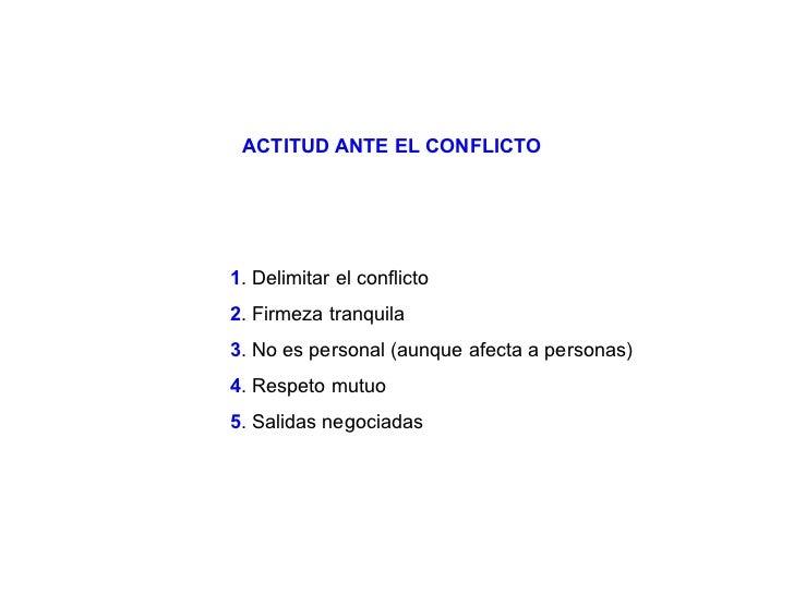 1 . Delimitar el conflicto 2 . Firmeza tranquila 3 . No es personal (aunque afecta a personas) 4 . Respeto mutuo 5 . Salid...