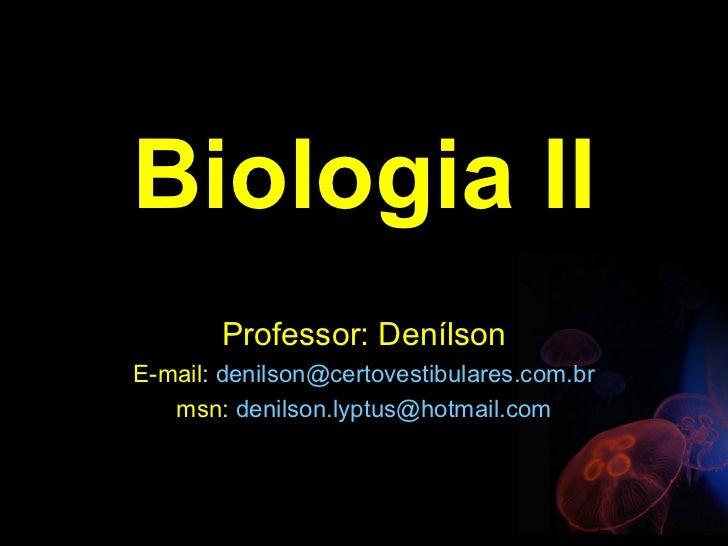 Biologia II       Professor: DenílsonE-mail: denilson@certovestibulares.com.br   msn: denilson.lyptus@hotmail.com