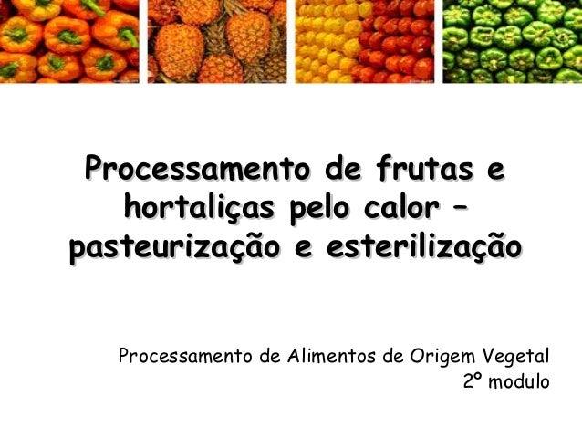 Processamento de frutas e hortaliças pelo calor – pasteurização e esterilização Processamento de Alimentos de Origem Veget...