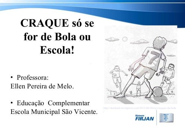 CRAQUE só se for de Bola ou Escola! • Professora: Ellen Pereira de Melo. • Educação Complementar Escola Municipal São Vice...