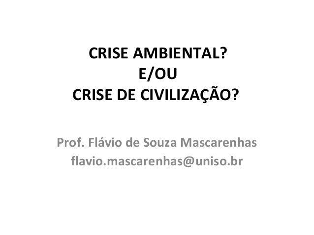 CRISE AMBIENTAL? E/OU CRISE DE CIVILIZAÇÃO? Prof. Flávio de Souza Mascarenhas flavio.mascarenhas@uniso.br