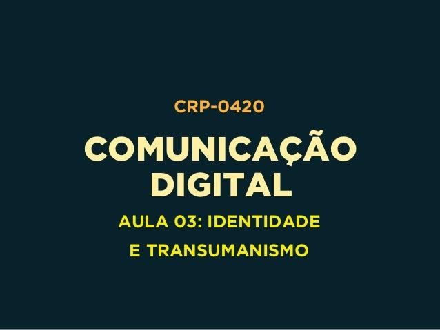COMUNICAÇÃO DIGITAL CRP-0420 AULA 03: IDENTIDADE E TRANSUMANISMO