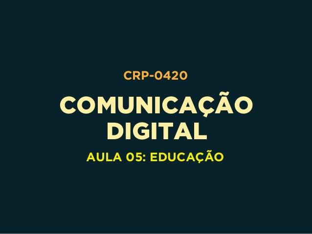 COMUNICAÇÃO DIGITAL CRP-0420 AULA 05: EDUCAÇÃO