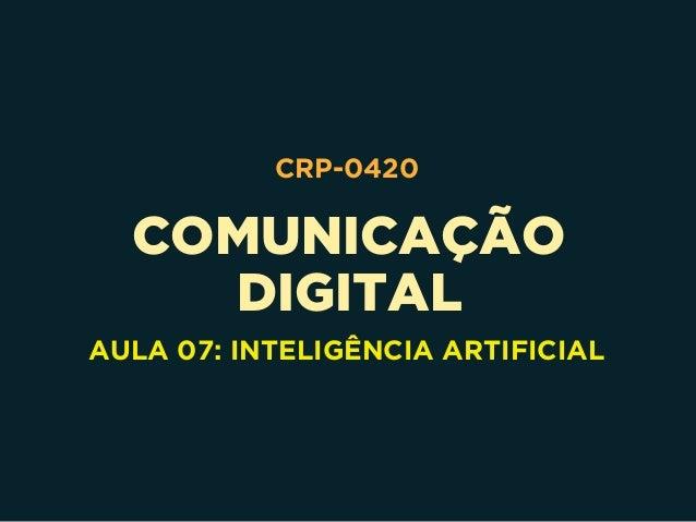 COMUNICAÇÃO DIGITAL CRP-0420 AULA 07: INTELIGÊNCIA ARTIFICIAL