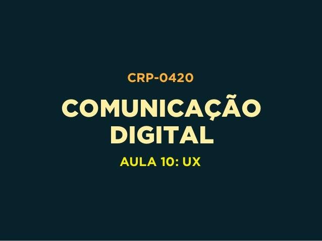 COMUNICAÇÃO DIGITAL CRP-0420 AULA 10: UX