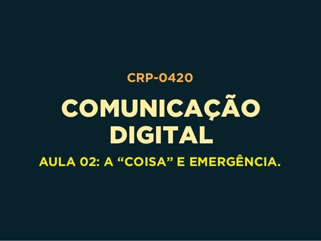 """COMUNICAÇÃO DIGITAL CRP-0420 AULA 02: A """"COISA"""" E EMERGÊNCIA."""