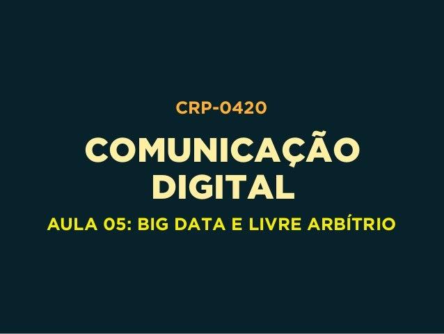 COMUNICAÇÃO DIGITAL CRP-0420 AULA 05: BIG DATA E LIVRE ARBÍTRIO