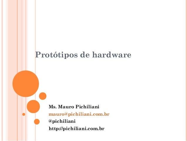 Protótipos de hardware  Ms. Mauro Pichiliani  mauro@pichiliani.com.br  @pichiliani  http://pichiliani.com.br