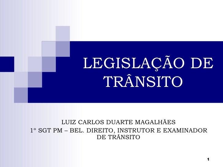 LEGISLAÇÃO DE                TRÂNSITO         LUIZ CARLOS DUARTE MAGALHÃES1º SGT PM – BEL. DIREITO, INSTRUTOR E EXAMINADOR...
