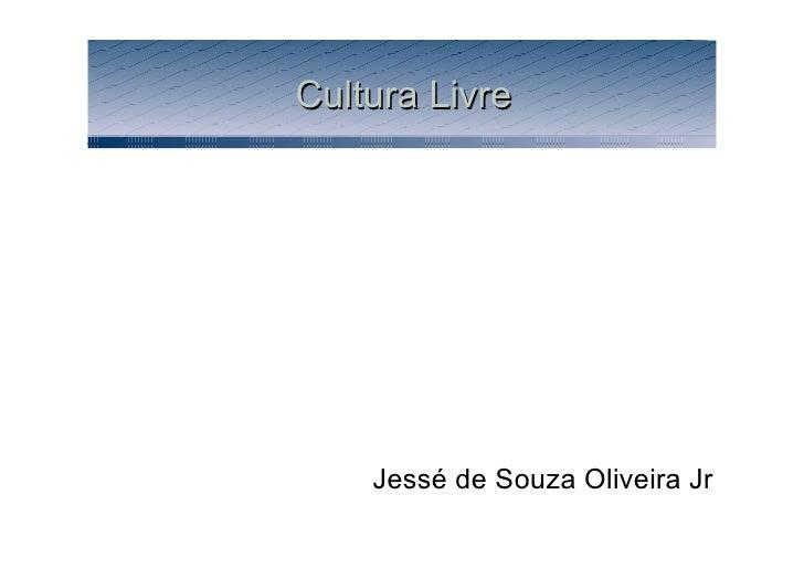 Cultura Livre <ul><li>Jessé  d e  Souza  Oliveira Jr </li></ul>