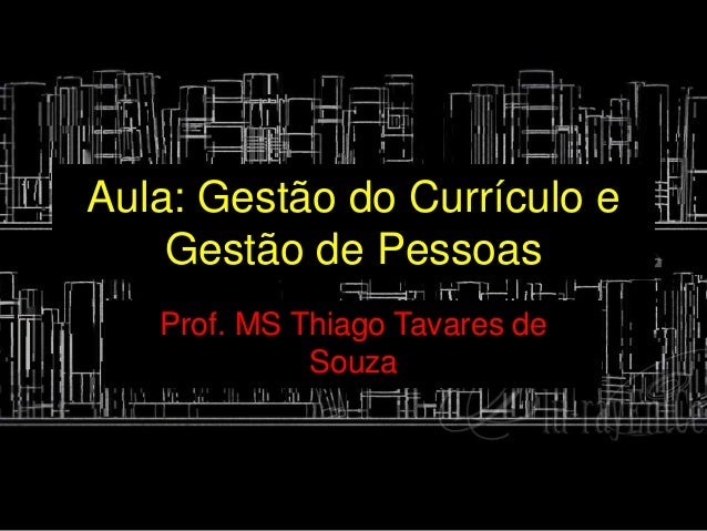 Aula: Gestão do Currículo e Gestão de Pessoas Prof. MS Thiago Tavares de Souza