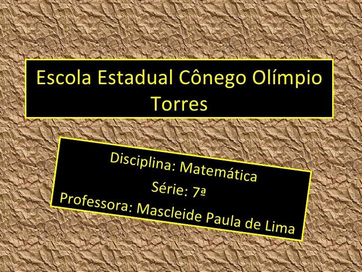 Escola Estadual Cônego Olímpio Torres Disciplina: Matemática Série: 7ª  Professora: Mascleide Paula de Lima