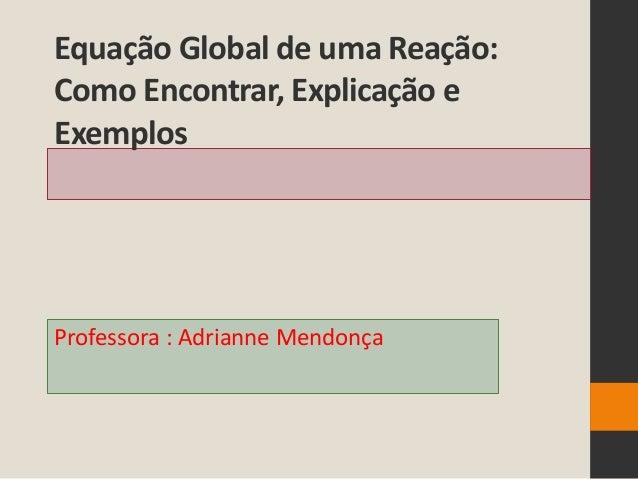 Equação Global de uma Reação:Como Encontrar, Explicação eExemplosProfessora : Adrianne Mendonça