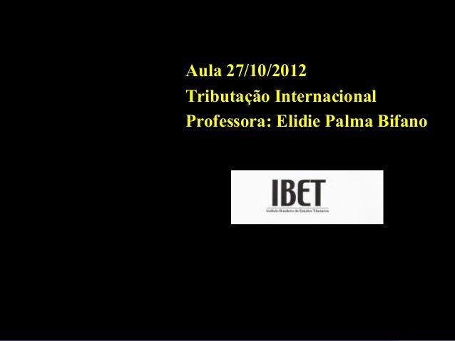 Professora Elidie Palma Bifano IBET Aula 27/10/2012 Tributação Internacional Professora: Elidie Palma Bifano