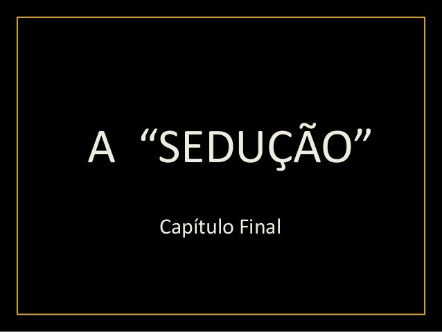 """A """"SEDUÇÃO""""        """"  Capítulo Final"""