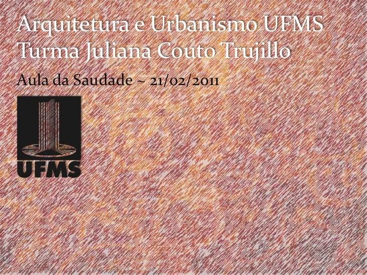 Arquitetura e Urbanismo UFMSTurma Juliana Couto Trujillo<br />Aula da Saudade ~ 21/02/2011<br />