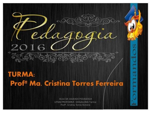 TURMA: Profª Ma. Cristina Torres Ferreira AULA DA SAUDADE PEDAGOGIA UFMA/PROFEBPAR - GRAJAU/MA Turma: Profª. Cristina Torr...