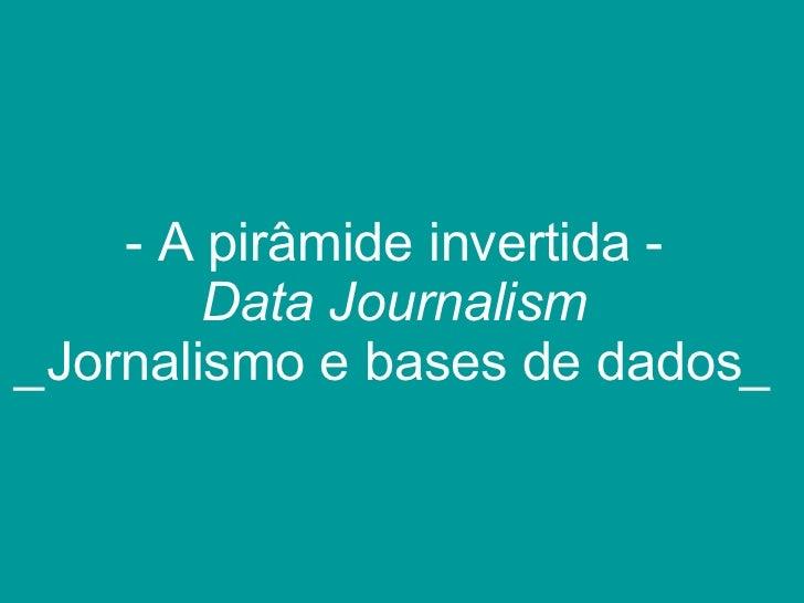 <ul><li>A pirâmide invertida - Data Journalism _ Jornalismo e bases de dados _ </li></ul>