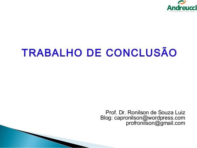 TRABALHO DE CONCLUSÃO            Prof. Dr. Ronilson de Souza Luiz          Blog: capronilson@wordpress.com                ...