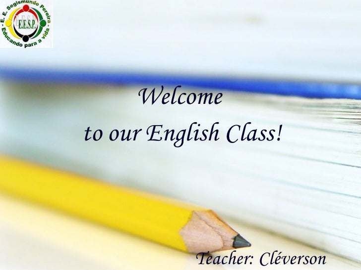 Teacher: Cléverson Welcome  to our English Class!