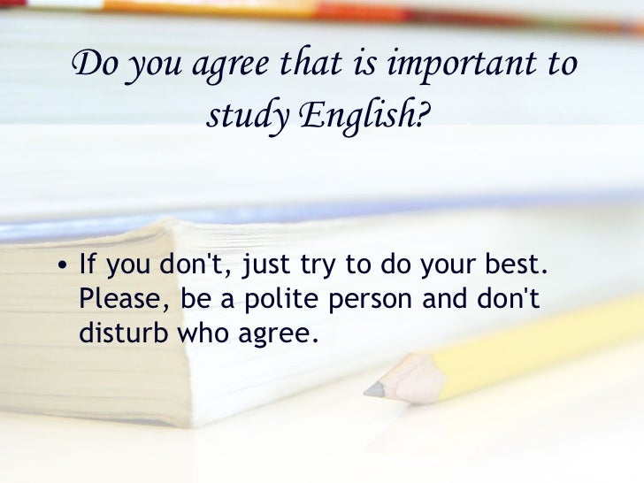 why study english is important for me Why study english considering that you get to spend the better part of your day with the likes of shakespeare, austen, whitman, and faulkner.