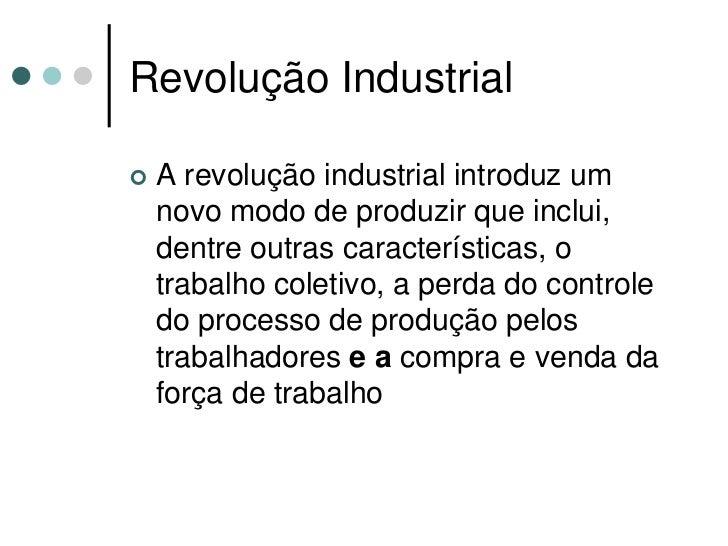 Revolução Industrial     A revolução industrial introduz um     novo modo de produzir que inclui,     dentre outras carac...