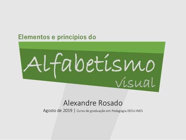 Alexandre Rosado Agosto de 2019   Curso de graduação em Pedagogia DESU-INES Alfabetismo visual Elementos e princípios do