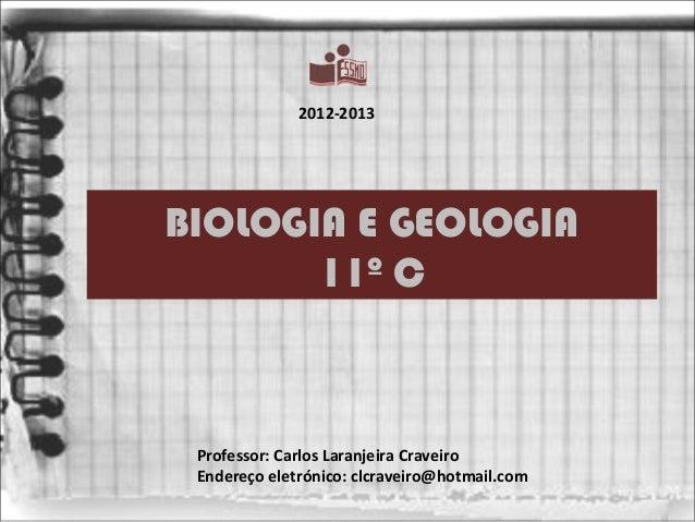 2012-2013BIOLOGIA E GEOLOGIA       11º C Professor: Carlos Laranjeira Craveiro Endereço eletrónico: clcraveiro@hotmail.com