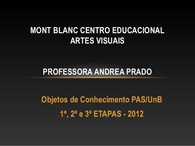 MONT BLANC CENTRO EDUCACIONAL        ARTES VISUAIS  PROFESSORA ANDREA PRADO  Objetos de Conhecimento PAS/UnB      1ª, 2ª e...