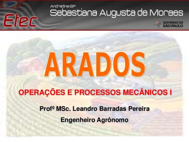 ARADOS<br />OPERAÇÕES E PROCESSOS MECÂNICOS I<br />ProfºMSc. Leandro Barradas Pereira<br />Engenheiro Agrônomo<br />