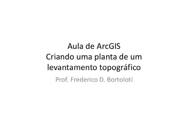 AuladeArcGIS Criandoumaplantadeum levantamento topográficolevantamentotopográfico Prof. Frederico D. BortolotiProf...