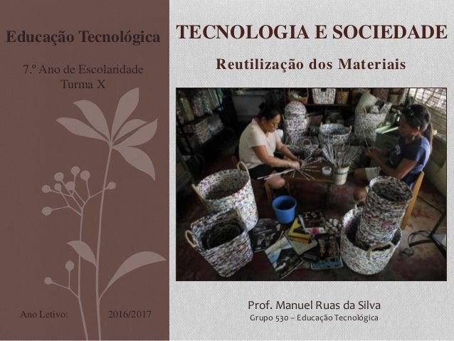 Reutilização dos Materiais TECNOLOGIA E SOCIEDADE Prof. Manuel Ruas da Silva Grupo 530 – Educação Tecnológica Educação Tec...