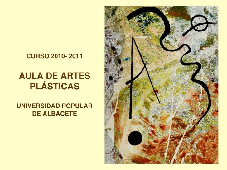 CURSO 2010- 2011AULA DE ARTES  PLÁSTICASUNIVERSIDAD POPULAR    DE ALBACETE